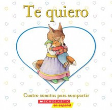 Te quiero: Cuatro cuentos para compartir: (Spanish language edition of I Love You: A Keepsake Storybook Collection) - Scholastic Inc., Madelca Dominguez
