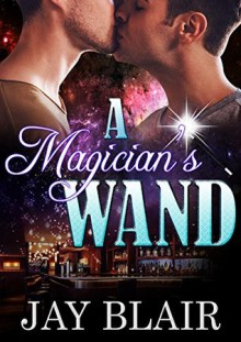 A Magician's Wand: M/M Gay For You Romance - Jay Blair