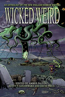 Wicked Weird: An Anthology of the New England Horror Writers - Amber Fallon,Matthew M. Bartlett,Brian K. Vaughan,Jeffrey Thomas,Victoria Dalpe,Sylvia Morgan- Baker,Scott T. Goudsward,Peter N. Dudar,David Soares,David Price