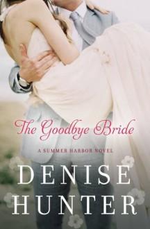 The Goodbye Bride (A Summer Harbor Novel) - Denise Hunter