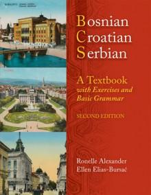 Bosnian, Croatian, Serbian, a Textbook: With Exercises and Basic Grammar - Ronelle Alexander, Ellen Elias-Bursać