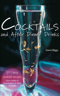 Cocktails and After Dinner Drinks: 35 Classy Cocktail Recipes from Vodka to Champagne to Tipsy Desserts - David Biggs