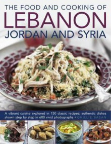 The Food and Cooking of Lebanon, Jordan and Syria: A Vibrant Cuisine Explored in 150 Classic Recipes: Authentic Dishes Shown Step by Step in 600 Vivid Photographs - Ghillie Basan