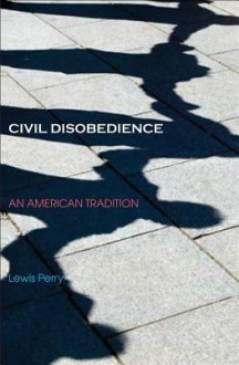 Civil Disobedience: An American Tradition - Lewis Perry