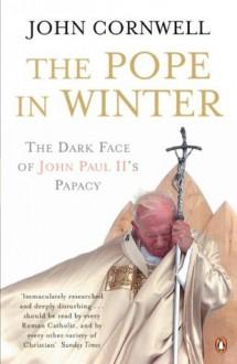 The Pope in Winter: The Dark Face of John Paul II's Papacy - John Cornwell