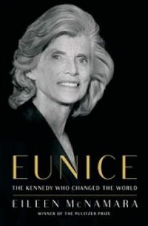 Eunice: The Kennedy Who Changed the World - Eileen McNamara