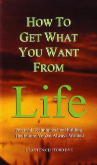 How to Get What You Want from Life: Practical Techniques for Building the Future You've Always Wanted - Clayton Clifford Bye