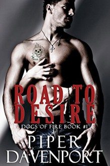Road to Desire (Dogs of Fire Book 1) - Piper Davenport