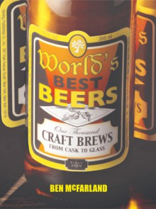 World's Best Beers: One Thousand Craft Brews from Cask to Glass - Ben McFarland