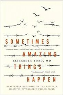 Sometimes Amazing Things Happen: Heartbreak and Hope on the Bellevue Hospital Psychiatric Prison Ward - Elizabeth Ford MD