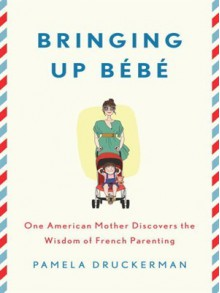 Bringing Up Bebe: One American Mother Discovers the Wisdom of French Parenting - Pamela Druckerman, Abby Craden