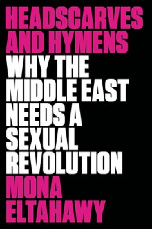 Headscarves and Hymens: Why the Middle East Needs a Sexual Revolution - Mona Eltahawy