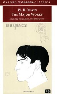 The Major Works - W.B. Yeats, Edward Larrissy