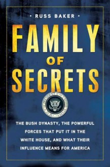 Family of Secrets: The Bush Dynasty, the Powerful Forces That Put it in the White House & What Their Influence Means for America - Russ Baker