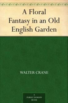 A Floral Fantasy in an Old English Garden - Walter Crane