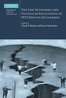 The Law, Economics and Politics of Retaliation in WTO Dispute Settlement - Chad P. Bown, Joost Pauwelyn