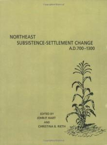 Northeast Subsistence-Settlement Change, A.D. 700-A.D. 1300 - John P. Hart, Christina B. Rieth