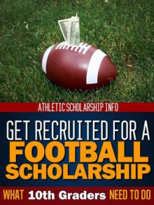 Get Recruited For A Football Scholarship What 10th Graders Need - Athletic Scholarship Info