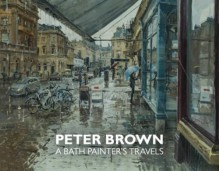 Peter Brown: New Paintings & Drawings of Bath: A Bath Painter's Travels - Peter Brown