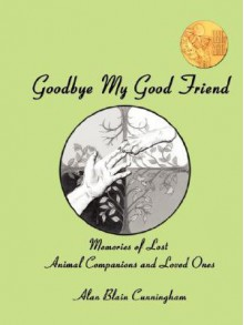 Goodbye My Good Friend: Memories of Lost Animal Companions & Loved Ones - Alan Blain Cunningham