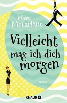 Vielleicht mag ich dich morgen: Roman - Mhairi McFarlane, Karin Dufner, Ulrike Laszlo