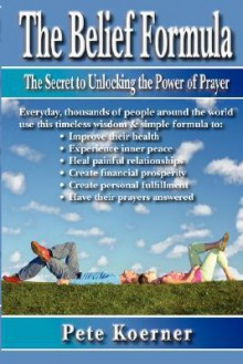 The Belief Formula: The Secret to Unlocking the Power of Prayer - Pete Koerner