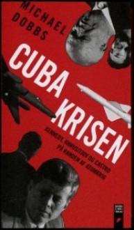 Cubakrisen: Kennedy, Khrusjtjov og Castro på randen af atomkrig - Michael Dobbs, Agnete Dorph Stjernfelt