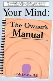 Your Mind: The Owner's Manual - Linda Joy Rose