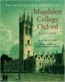 The Architectural Drawings of Magdalen College: A Catalogue - Roger White