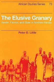 The Elusive Granary: Herder, Farmer, And State In Northern Kenya - Peter D. Little
