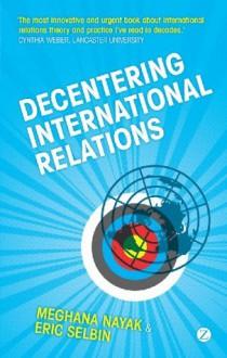 Decentering International Relations - Meghana Nayak, Eric Selbin