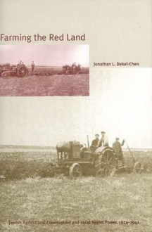 Farming the Red Land: Jewish Agricultural Colonization and Local Soviet Power, 1924�1941 - Jonathan L. Dekel-Chen