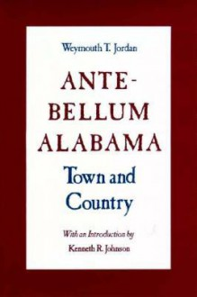 Ante-Bellum Alabama: Town and Country - Weymouth T. Jordan, Kenneth R. Johnson