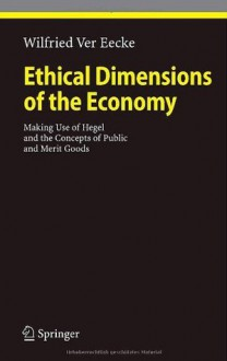 Ethical Dimensions of the Economy: Making Use of Hegel and the Concepts of Public and Merit Goods (Ethical Economy) - Wilfried Ver Eecke
