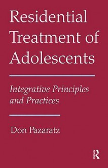 Residential Treatment of Adolescents: Integrative Principles and Practices - Pazaratz Don