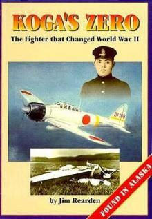 Koga's Zero: The Fighter That Changed World War II : Found in Alaska - Jim Rearden