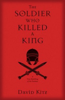 The Soldier Who Killed a King: A True Retelling of the Passion - David Kitz,Barry Buzza