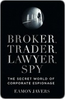 Broker, Trader, Lawyer, Spy: The Secret World of Corporate Espionage - Eamon Javers