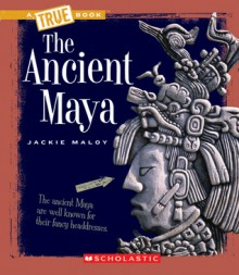 The Ancient Maya (True Books) - Jackie Maloy