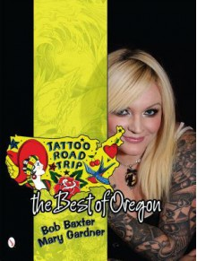 Tattoo Road Trip: The Best of Oregon - Bob Baxter, Mary Gardner