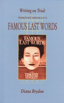 Writing on Trial: Timothy Findley's Famous Last Words - Diana Brydon