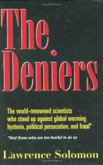 The Deniers: The World Renowned Scientists Who Stood Up Against Global Warming Hysteria, Political Persecution, and Fraud**And those who are too fearful to do so - Lawrence Solomon