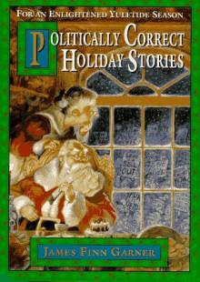 Politically Correct Holiday Stories: For an Enlightened Yuletide Season - James Finn Garner