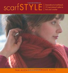 Scarf Style: Innovative to Traditional 31 Inspirational Styles to Knit and Crochet - Pam Allen