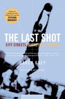 The Last Shot: City Streets, Basketball Dreams - Darcy Frey