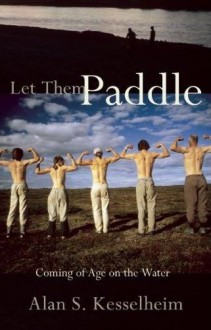 Let Them Paddle: Coming of Age on the Water - Alan S. Kesselheim