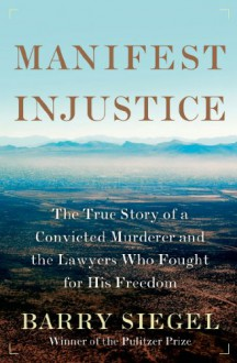 Manifest Injustice: The True Story of a Convicted Murderer and the Lawyers Who Fought for His Freedom - Barry Siegel