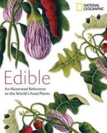 Edible: An Illustrated Guide to the World's Food Plants - National Geographic Society, Deborah Madison