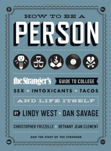 How to Be a Person: The Stranger's Guide to College, Sex, Intoxicants, Tacos, and Life Itself - Lindy West, Christopher Frizzelle, Bethany Jean Clement, The Staff of The Stranger, Lindy West