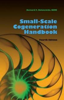 Small-Scale Cogeneration Handbook, Fourth Edition - Bernard F. Kolanowski